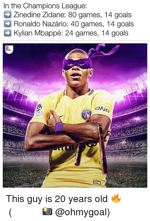 Goals, Memes, and Zinedine Zidane: In the Champions League:  Zinedine Zidane: 80 games, 14 goals  Ronaldo Nazário: 40 games, 14 goals  Kylian Mbappé: 24 games, 14 goals  MY  GOAL This guy is 20 years old 🔥 ⠀⠀⠀⠀⠀⠀⠀⠀⠀⠀⠀ (📸 @ohmygoal)