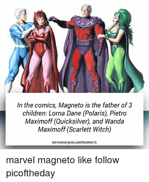 Children, Instagram, and Memes: In the comics, Magneto is the father of 3  children: Lorna Dane (Polaris), Pietro  Maximoff (Quicksilver), and Wanda  Maximoff (Scarlett Witch)  INSTAGRAM @VILLAINTRUEFACTS marvel magneto like follow picoftheday