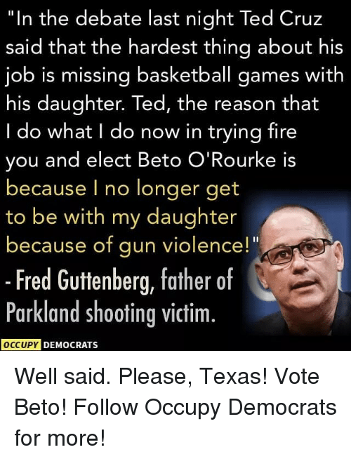 """debate-last-night: """"In the debate last night Ted Cruz  said that the hardest thing about his  job is missing basketball games with  his daughter. Ted, the reason that  I do what I do now in trying fire  you and elect Beto O'Rourke is  because I no longer get  to be with my daughter  because of gun violence!""""  - Fred Guttenberg, father of  Parkland shooting victim.  OCCUPY DEMOCRATS Well said. Please, Texas! Vote Beto! Follow Occupy Democrats for more!"""
