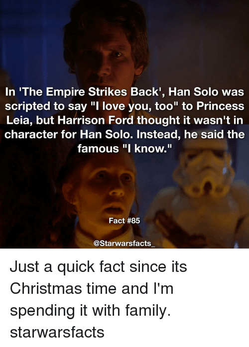 """The Empire Strikes Back: In 'The Empire Strikes Back, Han Solo was  scripted to say """"I love you, too"""" to Princess  Leia, but Harrison Ford thought it wasn't in  character for Han Solo. Instead, he said the  famous """"I know.""""  Fact #85  @Starwarsfacts Just a quick fact since its Christmas time and I'm spending it with family. starwarsfacts"""
