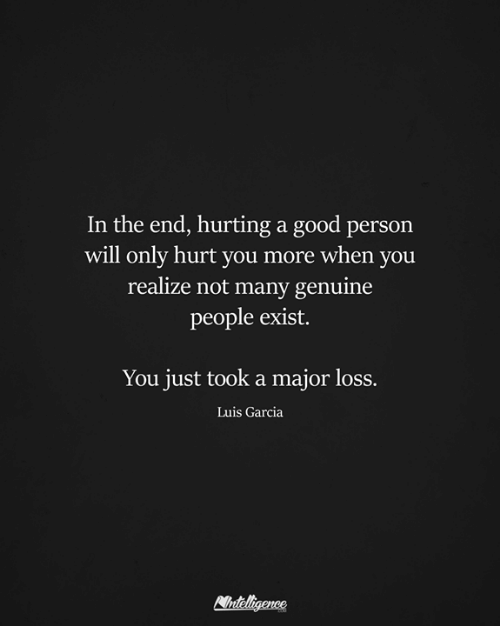 Memes, Good, and 🤖: In the end, hurting a good person  will only hurt vou more when vou  realize not many genuine  people exist.  You just took a major loss.  Luis Garcia