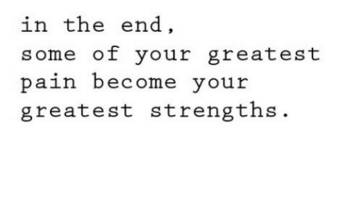 In the End, Greatest, and The End: in the end  some of your greatest  paih become your  greatest strengths