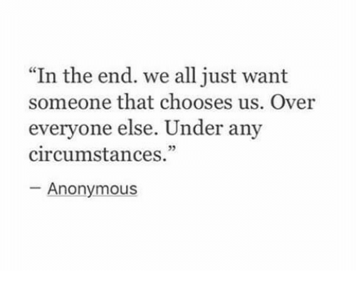 "Anonymous, All, and In the End: ""In the end. we all just want  someone that chooses us. Over  everyone else. Under any  circumstances.""  Anonymous"