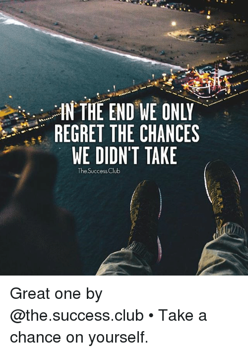 Club, Memes, and Regret: IN THE END WE ONLY  REGRET THE CHANCES  WE DIDN'T TAKE  The Success Club Great one by @the.success.club • Take a chance on yourself.
