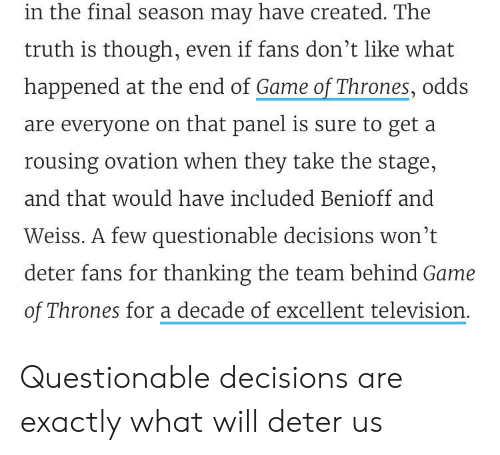 Game of Thrones, Game, and Television: in the final season may have created. The  truth is though, even if fans don't like what  happened at the end of Game of Thrones, odds  are everyone on that panel is sure to get a  rousing ovation when they take the stage,  and that would have included Benioff and  Weiss. A few questionable decisions won't  deter fans for thanking the team behind Game  of Thrones for a decade of excellent television. Questionable decisions are exactly what will deter us