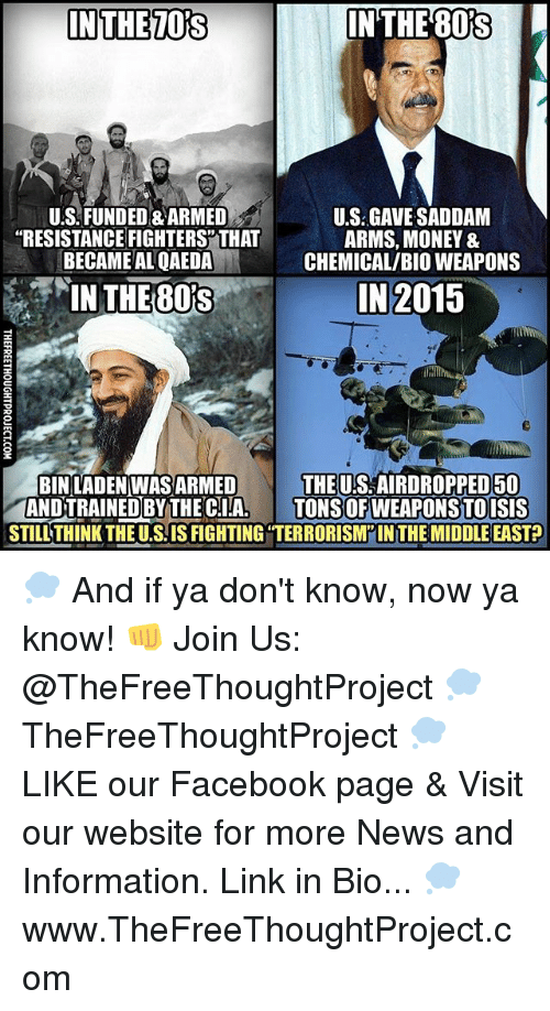 """Facebook, Isis, and Memes: IN THE  IN THE TORS  U.S FUNDED&ARMED  U.S GAVE SADDAM  """"RESISTANCE FIGHTERS THAT  ARMS, MONEY &  BECAME AL QAEDA  CHEMICAL/BIO WEAPONS  IN 2015  IN THE 801S  THE US AIRDROPPED 50  BIN LADEN WASARMED  AND TRAINED BY THECIA  TONS OFWEAPONSTO ISIS  STILL THINK THE U.SIS FIGHTING TERRORISM INTHEMIDDLE EAST? 💭 And if ya don't know, now ya know! 👊 Join Us: @TheFreeThoughtProject 💭 TheFreeThoughtProject 💭 LIKE our Facebook page & Visit our website for more News and Information. Link in Bio... 💭 www.TheFreeThoughtProject.com"""