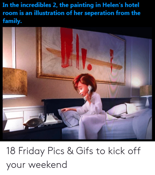 Family, Friday, and The Incredibles: In the incredibles 2, the painting in Helen's  room is an illustration of her seperation from the  hotel  family. 18 Friday Pics & Gifs to kick off your weekend