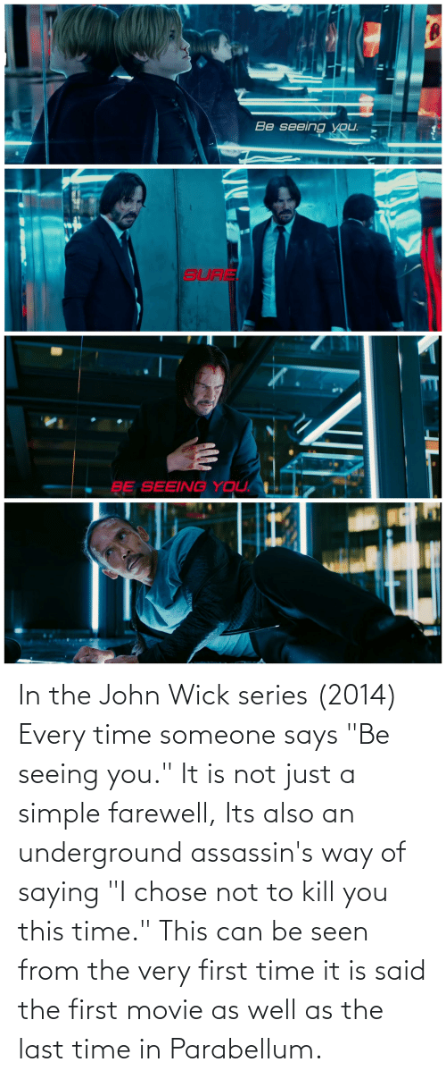 "The First: In the John Wick series (2014) Every time someone says ""Be seeing you."" It is not just a simple farewell, Its also an underground assassin's way of saying ""I chose not to kill you this time."" This can be seen from the very first time it is said the first movie as well as the last time in Parabellum."