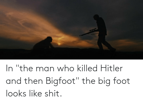 "foot: In ""the man who killed Hitler and then Bigfoot"" the big foot looks like shit."