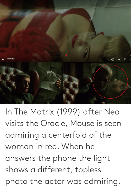 the woman in red: In The Matrix (1999) after Neo visits the Oracle, Mouse is seen admiring a centerfold of the woman in red. When he answers the phone the light shows a different, topless photo the actor was admiring.