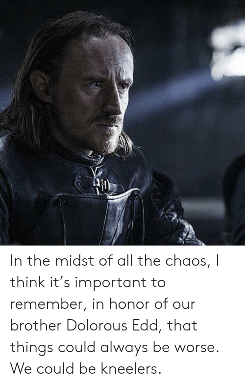 All The, Brother, and Think: In the midst of all the chaos, I think it's important to remember, in honor of our brother Dolorous Edd, that things could always be worse. We could be kneelers.