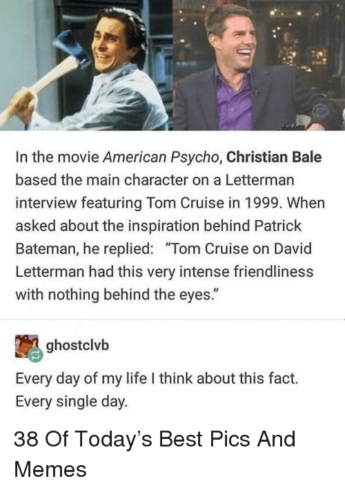 "Life, Memes, and Tom Cruise: In the movie American Psycho, Christian Bale  based the main character on a Letterman  interview featuring Tom Cruise in 1999. When  asked about the inspiration behind Patrick  Bateman, he replied: ""Tom Cruise on David  Letterman had this very intense friendliness  with nothing behind the eyes.""  ghostclvb  Every day of my life I think about this fact.  Every single day. 38 Of Today's Best Pics And Memes"