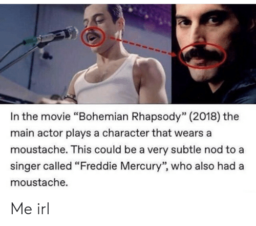 """Mercury, Movie, and Rhapsody: In the movie """"Bohemian Rhapsody"""" (2018) the  main actor plays a character that wears a  moustache. This could be a very subtle nod to a  singer called """"Freddie Mercury"""", who also had a  moustache.  53  95 Me irl"""