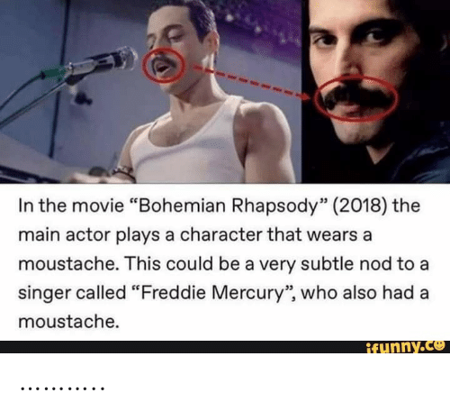 "Bohemian: In the movie ""Bohemian Rhapsody"" (2018) the  main actor plays a character that wears a  moustache. This could be a very subtle nod to a  singer called ""Freddie Mercury"", who also had  moustache.  ifunny.co ……….."