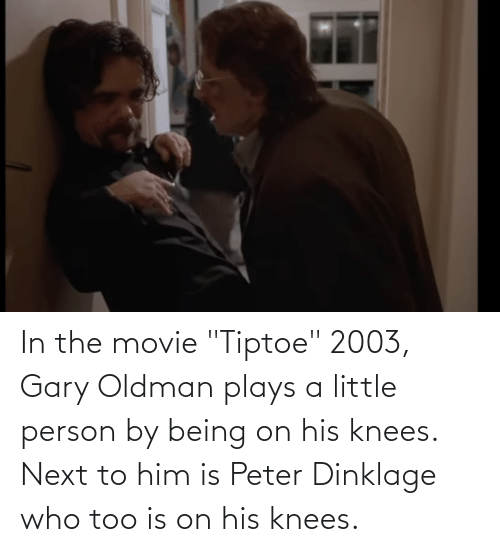 """Next To: In the movie """"Tiptoe"""" 2003, Gary Oldman plays a little person by being on his knees. Next to him is Peter Dinklage who too is on his knees."""