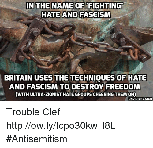 Memes, Http, and Britain: IN THE NAME OF FIGHTING  HATE AND FASCISM  BRITAIN USES THE TECHNIQUES OF HATE  AND FASCISM TO DESTROY FREEDOM  (WITH ULTRA-ZIONIST HATE GROUPS CHEERING THEM ON  DAVIDICKE.COM Trouble Clef http://ow.ly/Icpo30kwH8L #Antisemitism