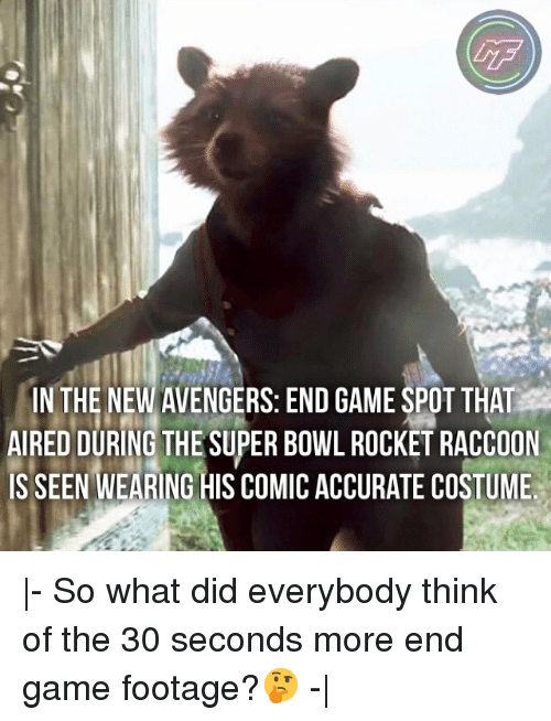 Aired: IN THE NEW AVENGERS: END GAME SPOT THAT  AIRED DURING THE SUPER BOWL ROCKET RACCOON  IS SEEN WEARING HIS COMIC ACCURATE COSTUME |- So what did everybody think of the 30 seconds more end game footage?🤔 -|