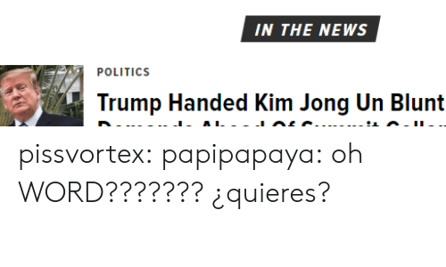 Kim Jong-Un, News, and Politics: IN THE NEWS  POLITICS  Trump Handed Kim Jong Un Blunt pissvortex:  papipapaya: oh WORD???????  ¿quieres?