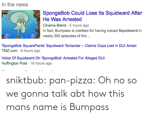squidward tentacles: In the news  SpongeBob Could Lose Its Squidward After  He Was Arrested  Cinema Blend - 5 hours ago  In fact, Bumpass is credited for having voiced Squidward in  nearly 200 episodes of the ...  'SpongeBob SquarePants' Squidward Tentacles -- Claims Cops Lied in DUI Arrest  TMZ.com - 8 hours ago  Voice Of Squidward On 'SpongeBob' Arrested For Alleged DUI  Huffington Post - 16 hours ago sniktbub:  pan-pizza:  Oh no  so we gonna talk abt how this mans name is Bumpass