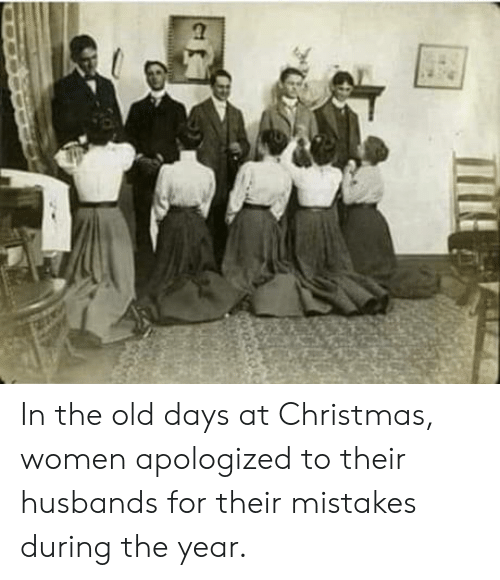 Christmas, Women, and Old: In the old days at Christmas, women apologized to their husbands for their mistakes during the year.