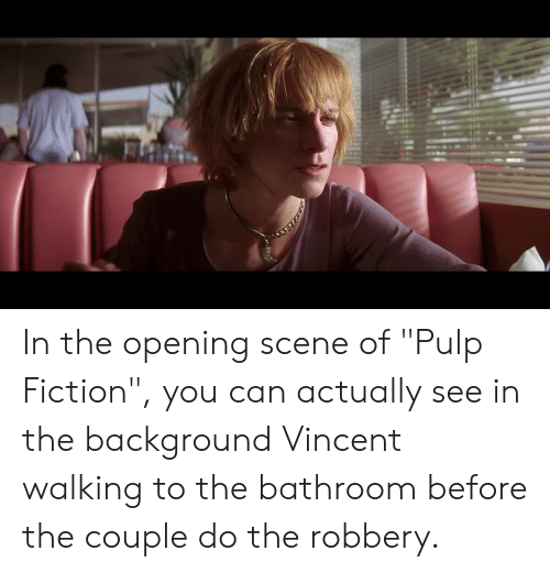 "Pulp Fiction, Fiction, and Can: In the opening scene of ""Pulp Fiction"", you can actually see in the background Vincent walking to the bathroom before the couple do the robbery."