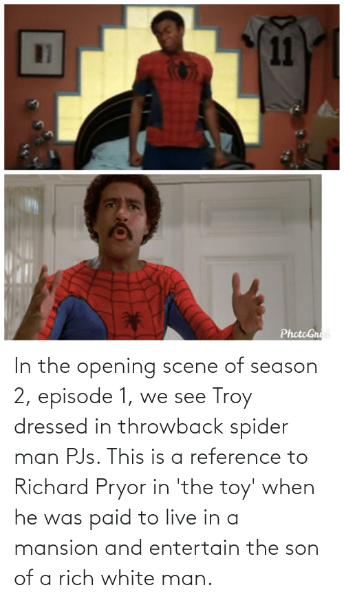 toy: In the opening scene of season 2, episode 1, we see Troy dressed in throwback spider man PJs. This is a reference to Richard Pryor in 'the toy' when he was paid to live in a mansion and entertain the son of a rich white man.
