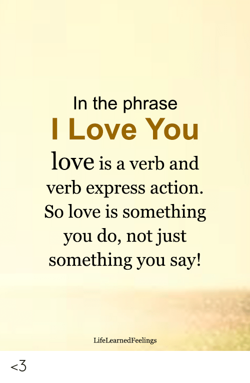 Love, Memes, and I Love You: In the phrase  I Love You  love is a verb and  verb express action.  So love is something  you do, not just  something you say!  LifeLearnedFeelings <3