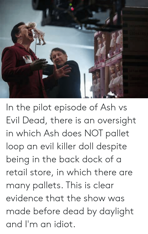 Ash, Evil, and Idiot: In the pilot episode of Ash vs Evil Dead, there is an oversight in which Ash does NOT pallet loop an evil killer doll despite being in the back dock of a retail store, in which there are many pallets. This is clear evidence that the show was made before dead by daylight and I'm an idiot.