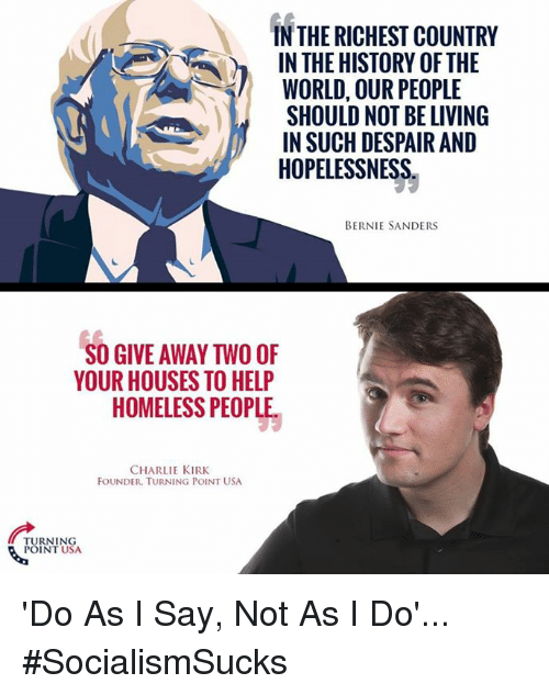 Bernie Sanders, Charlie, and Homeless: IN THE RICHEST COUNTRY  IN THE HISTORY OF THE  WORLD, OUR PEOPLE  SHOULD NOT BE LIVING  IN SUCH DESPAIR AND  HOPELESSNESS  BERNIE SANDERS  SO GIVE AWAY TWO OF  YOUR HOUSES TO HELP  HOMELESS PEOPLE  CHARLIE KIRK  FOUNDER. TURNING POINT USA  URNING  POINT USA 'Do As I Say, Not As I Do'... #SocialismSucks
