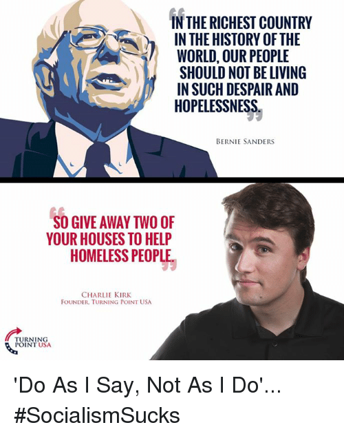 Bernie Sanders, Charlie, and Homeless: IN THE RICHEST COUNTRY  IN THE HISTORY OFTHE  WORLD, OUR PEOPLE  SHOULD NOT BE LIVING  IN SUCH DESPAIRAND  HOPELESSNESS.  BERNIE SANDERS  SO GIVE AWAY TWO OF  YOUR HOUSES TO HELP  HOMELESS PEOPLE  CHARLIE KIRK  FOUNDER. TURNING POINT USA  TURNING  POINT USA 'Do As I Say, Not As I Do'... #SocialismSucks