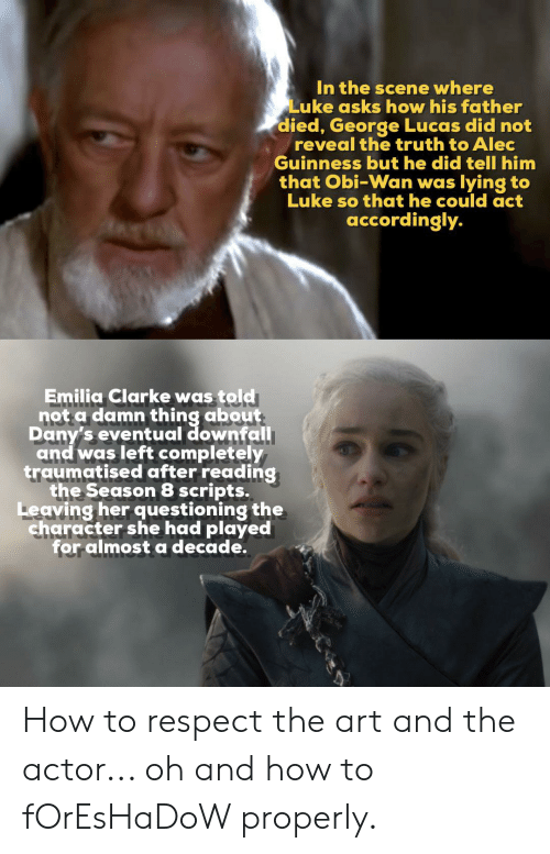Respect, Emilia Clarke, and How To: In the scene where  Luke asks how his father  died, George Lucas did not  reveal the truth to Alec  Guinness but he did tell him  that Obi-Wan was lying to  Luke so that he could act  accordingly.  Emilia Clarke was told  not a damn thing about  Dany's eventual downfall  and was left completely  traumatised after reading  the Season 8 scripts.  Leaving her questioning the  character she had played  for almost a decade. How to respect the art and the actor... oh and how to fOrEsHaDoW properly.