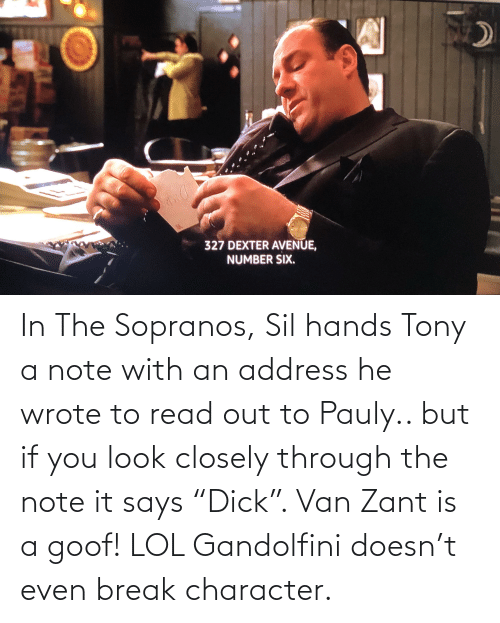 "Lol, Break, and Break Character: In The Sopranos, Sil hands Tony a note with an address he wrote to read out to Pauly.. but if you look closely through the note it says ""Dick"". Van Zant is a goof! LOL Gandolfini doesn't even break character."
