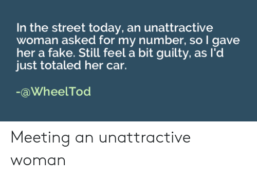 Totaled: In the street today, an unattractive  woman asked for my number, so I gave  her a fake. Still feel a bit guilty, as l'd  just totaled her car.  -aWheelTod Meeting an unattractive woman