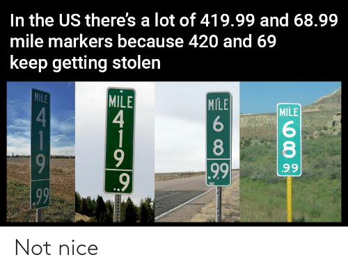 Getting: In the US there's a lot of 419.99 and 68.99  mile markers because 420 and 69  keep getting stolen  MILE  MILE  4  1  MILE  MILE  4.  8.  8.  9  99  99  99 Not nice