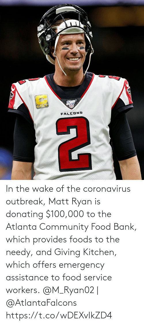 Workers: In the wake of the coronavirus outbreak, Matt Ryan is donating $100,000 to the Atlanta Community Food Bank, which provides foods to the needy, and Giving Kitchen, which offers emergency assistance to food service workers.  @M_Ryan02 | @AtlantaFalcons https://t.co/wDEXvIkZD4