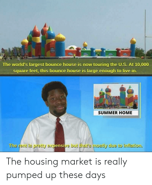 Largest: IN  The world's largest bounce house is now touring the U.S. At 10,000  square feet, this bounce house is large enough to live in.  SUMMER HOME  The rent is pretty expensive but thar's mostly due to inflation. The housing market is really pumped up these days
