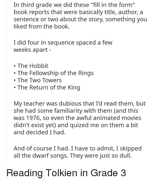"""Movies, Teacher, and Book: In third grade we did these """"fill in the form""""  book reports tha were basically title, author, a  sentence or two about the story, something you  iked from the book  I did four in sequence spaced a few  weeks apart  The Hobbit  The Fellowship of the Rings  The Two Towers  The Return of the King  My teacher was dubious that I'd read them, but  she had some familiarity with them (and this  was 1976, so even the awful animated movies  didn't exist yet) and quized me on them a bit  and decided I had  And of course I had. I have to admit, I skipped  all the dwarf songs. They were just so dull"""