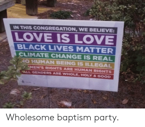 human rights: IN THIS CONGREGATION, WE BELIEVE:  LOVE IS LOVE  BLACK LIVES MATTER  CLIMATE CHANGE IS REAL  NO HUMAN BEING IS ILLEGAL  MEN'S RIGHTS ARE HUMAN RIGHTS  ALL GENDERS ARE WHOLE, HOLY & GOOD Wholesome baptism party.