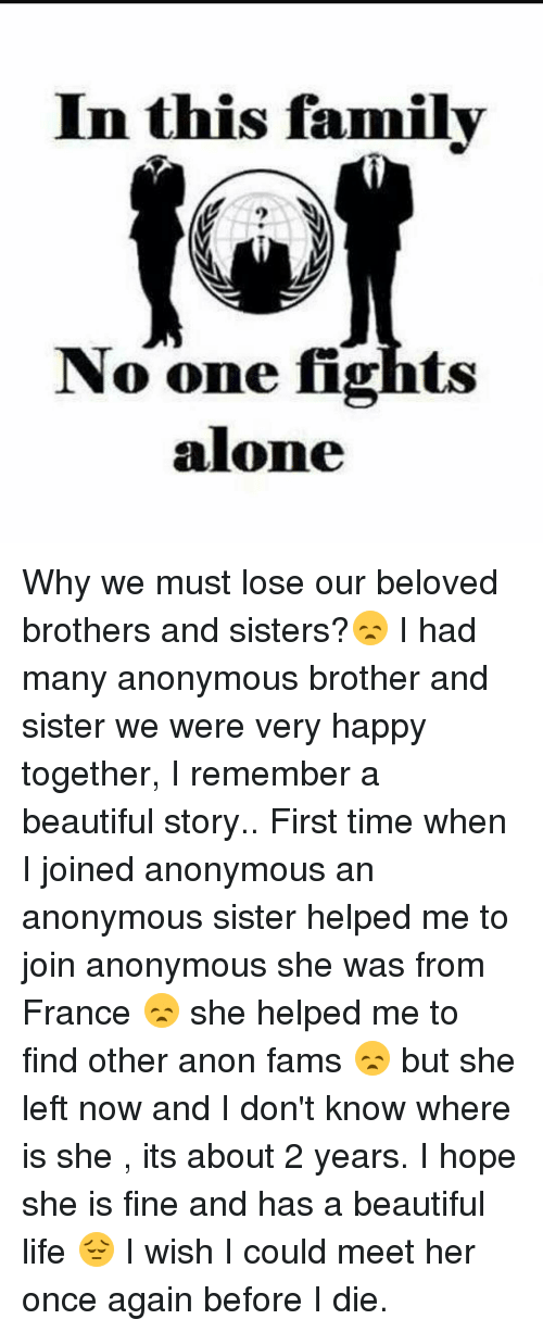 Stories First Time: In this family  No one fights  alone Why we must lose our beloved brothers and sisters?😞 I had many anonymous brother and sister we were very happy together, I remember a beautiful story.. First time when I joined anonymous an anonymous sister helped me to join anonymous she was from France 😞 she helped me to find other anon fams 😞 but she left now and I don't know where is she , its about 2 years. I hope she is fine and has a beautiful life 😔 I wish I could meet her once again before I die.