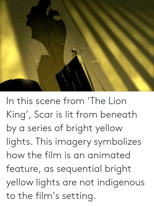 Lit, Lion, and Lion King: In this scene from 'The Lion King', Scar is lit from beneath by a series of bright yellow lights. This imagery symbolizes how the film is an animated feature, as sequential bright yellow lights are not indigenous to the film's setting.