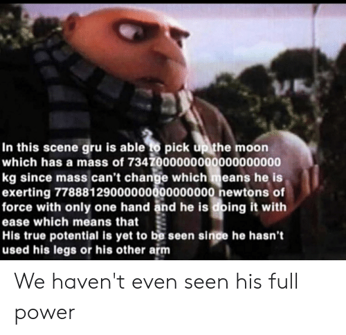 Reddit, True, and Gru: In this scene gru is able to pick up the moon  which has a mass of 7347000000000000000000  kg since mass.can't change which means he is  exerting 77888129000000000000000 newtons of  force with only one hand and he is doing it with  ease which means that  His true potential is yet to be seen since he hasn't  used his legs or his other arm We haven't even seen his full power