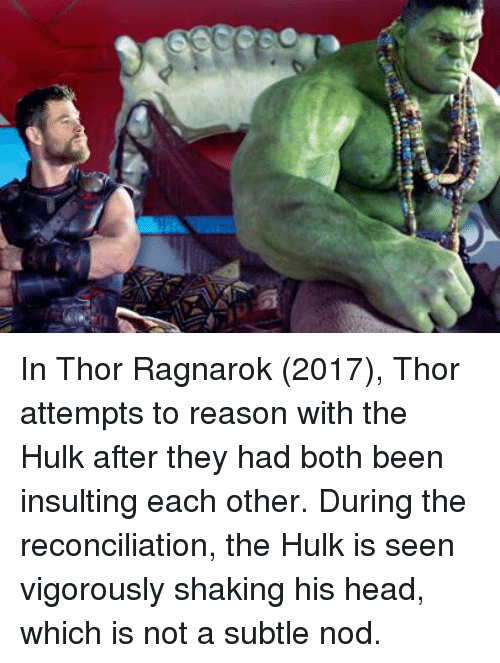 Head, Hulk, and Thor: In Thor Ragnarok (2017), Thor attempts to reason with the Hulk after they had both been insulting each other. During the reconciliation, the Hulk is seen vigorously shaking his head, which is not a subtle nod.