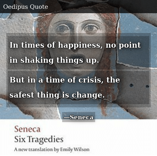 Time, Change, and Happiness: In times of happiness, no point in shaking things up. But in a time of crisis, the safest thing is change.