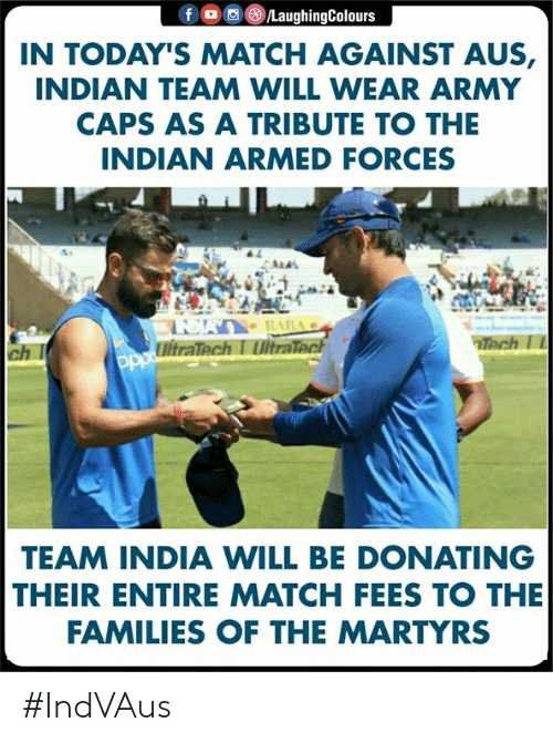 Army, India, and Match: IN TODAY'S MATCH AGAINST AUS,  INDIAN TEAM WILL WEAR ARMY  CAPS AS A TRIBUTE TO THE  INDIAN ARMED FORCES  ch I  TEAM INDIA WILL BE DONATING  THEIR ENTIRE MATCH FEES TO THE  FAMILIES OF THE MARTYRS #IndVAus