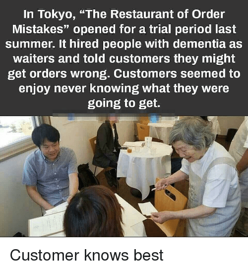 """Period, Summer, and Best: In Tokyo, """"The Restaurant of Order  Mistakes"""" opened for a trial period last  summer. It hired people with dementia as  waiters and told customers they might  get orders wrong. Customers seemed to  enjoy never knowing what they were  going to get. Customer knows best"""