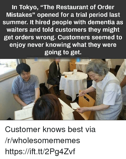 """Period, Summer, and Best: In Tokyo, """"The Restaurant of Order  Mistakes"""" opened for a trial period last  summer. It hired people with dementia as  waiters and told customers they might  get orders wrong. Customers seemed to  enjoy never knowing what they were  going to get. Customer knows best via /r/wholesomememes https://ift.tt/2Pg4Zvf"""