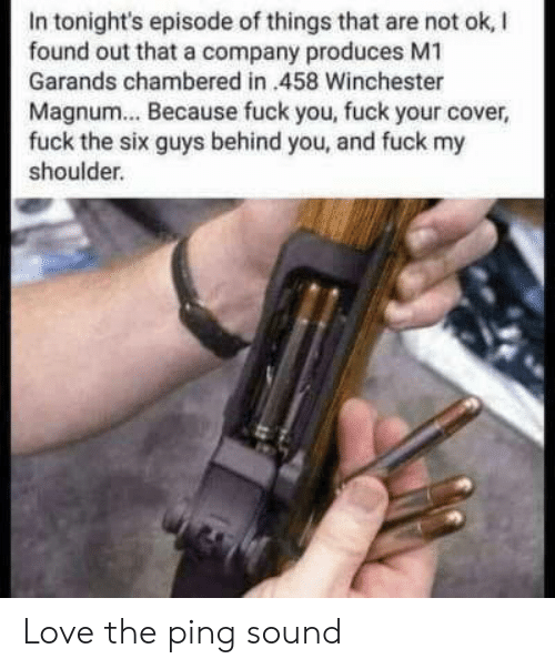 magnum: In tonight's episode of things that are not ok, I  found out that a company produces M1  Garands chambered in 458 Winchester  Magnum... Because fuck you, fuck your cover,  fuck the six guys behind you, and fuck my  shoulder. Love the ping sound
