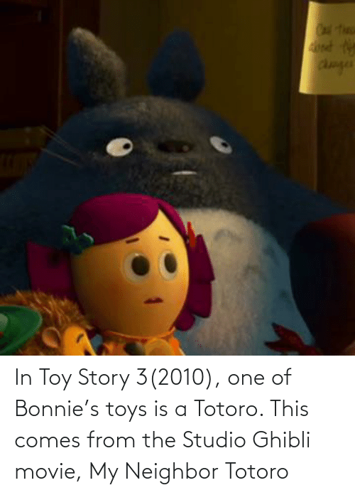 toy: In Toy Story 3(2010), one of Bonnie's toys is a Totoro. This comes from the Studio Ghibli movie, My Neighbor Totoro