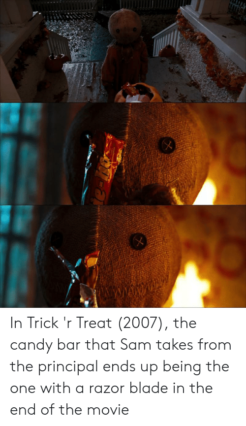 razor blade: In Trick 'r Treat (2007), the candy bar that Sam takes from the principal ends up being the one with a razor blade in the end of the movie