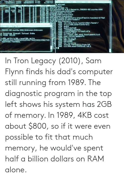 Running: In Tron Legacy (2010), Sam Flynn finds his dad's computer still running from 1989. The diagnostic program in the top left shows his system has 2GB of memory. In 1989, 4KB cost about $800, so if it were even possible to fit that much memory, he would've spent half a billion dollars on RAM alone.